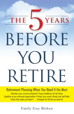 The 5 Years Before You Retire: Retirement Planning When You Need It the Most Cover Image