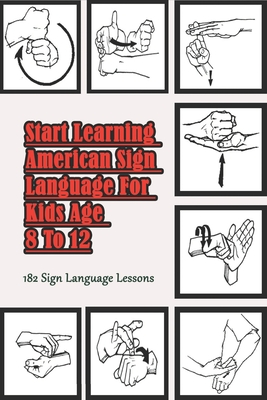 Start Learning American Sign Language For Kids Age 8 To 12 _ 182 Sign Language Lessons: Learning An Amazing New Language Cover Image