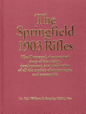 The Springfield 1903 Rifles: The Illustrated, Documented Story of the Design, Development, and Production of All the Models of Appendages, and Acce Cover Image