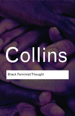 Black Feminist Thought: Knowledge, Consciousness, and the Politics of Empowerment (Routledge Classics) Cover Image