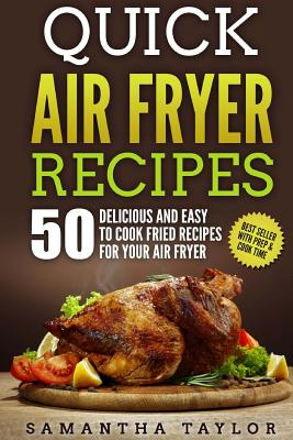 Quick Air Fryer Recipes: 50 Delicious & Easy to Cook Fried Recipes for your Air Fryer Cover Image