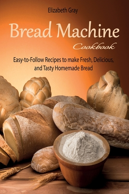 Bread Machine Cookbook: Easy-to-Follow Recipes to make Fresh, Delicious, and Tasty Homemade Bread Cover Image