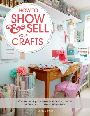 How to Show & Sell Your Crafts: How to Build Your Craft Business at Home, Online, and in the Marketplace Cover Image