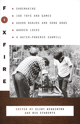 Foxfire 6: Shoemaking, 100 Toys and Games, Gourd Banjos and Song Bows, Wooden Locks, a Water-Powered Sawmill Cover Image