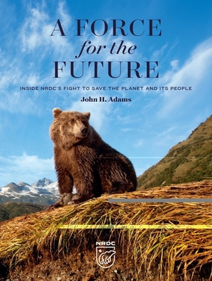 A Force for the Future: Inside Nrdc's Fight to Save the Planet and Its People Cover Image