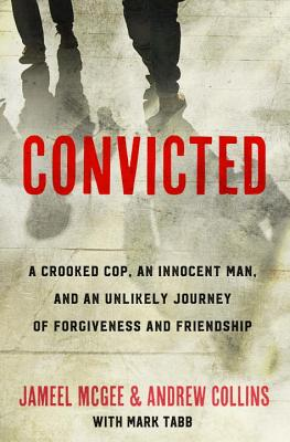 Convicted: A Crooked Cop, an Innocent Man, and an Unlikely Journey of Forgiveness and Friendship Cover Image