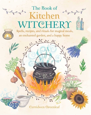 The Book of Kitchen Witchery: Spells, recipes, and rituals for magical meals, an enchanted garden, and a happy home Cover Image