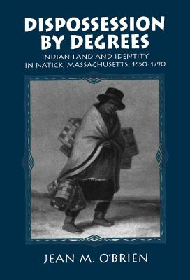 Dispossession by Degrees: Indian Land and Identity in Natick, Massachusetts, 1650-1790 (Studies in North American Indian History #5) Cover Image