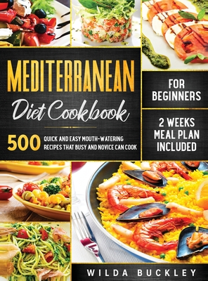 Mediterranean Diet Cookbook for Beginners: 500 Quick and Easy Mouth-watering Recipes that Busy and Novice Can Cook, 2 Weeks Meal Plan Included: 500 Qu Cover Image