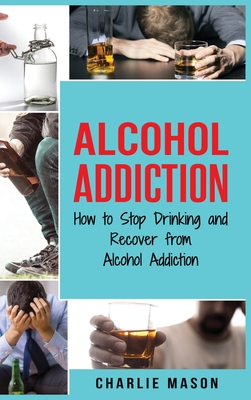 Alcohol Addiction: How to Stop Drinking and Recover from Alcohol Addiction Cover Image
