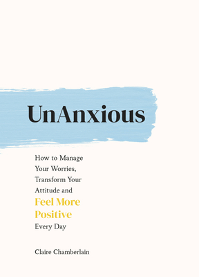 UnAnxious: How to Manage Your Worries, Transform Your Attitude and Feel More Positive Every Day Cover Image