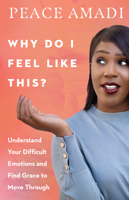 Why Do I Feel Like This?: Understand Your Difficult Emotions and Find Grace to Move Through Cover Image