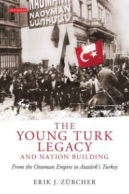 The Young Turk Legacy and Nation Building: From the Ottoman Empire to Atatürk's Turkey (Library of Modern Middle East Studies) Cover Image