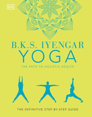 B.K.S. Iyengar Yoga The Path to Holistic Health: The Definitive Step-by-Step Guide Cover Image