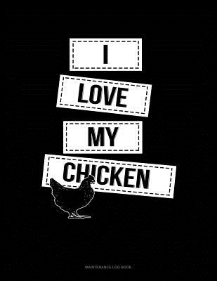 I Love My Chicken: Maintenance Log Book Cover Image