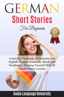 German Short Stories For Beginners: Learn The Language of Germany and English-German Grammar, Words and Vocabulary, Trаining Yоurѕ&# Cover Image