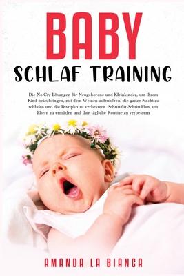 Baby-Schlaf-Training: Die No-Cry Lösungen für Neugeborene und Kleinkinder, um Ihrem Kind beizubringen, mit dem Weinen aufzuhören, die Cover Image