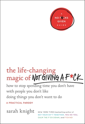 The Life-Changing Magic of Not Giving A F*ck: How to Stop Spending Time You Don't Have with People You Don't Like Doing Things You Don't Want to Do Cover Image