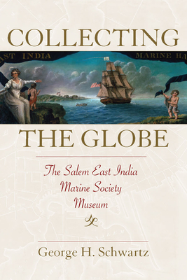 Collecting the Globe: The Salem East India Marine Society Museum (Public History in Historical Perspective) Cover Image