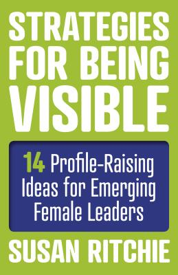 Strategies for Being Visible: 14 Profile-Raising Ideas for Emerging Female Leaders Cover Image