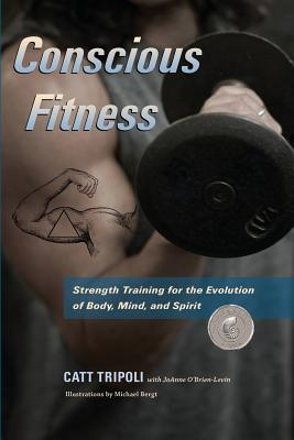 Conscious Fitness: Strength Training For The Evolution Of Body, Mind and Spirit Cover Image