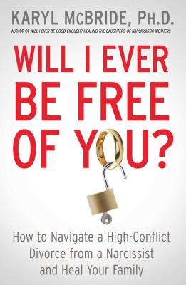 Will I Ever Be Free of You?: How to Navigate a High-Conflict Divorce from a Narcissist and Heal Your Family Cover Image