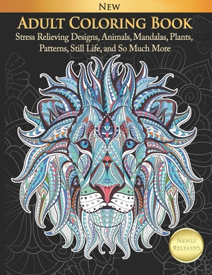 Adult Coloring Book Stress Relieving Designs, Animals, Mandalas, Plants, Patterns, Still Life, and So Much More Cover Image