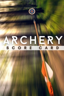 Archery Score Card: The Best Archery Score Sheets Notebook And Score Cards Book For Adults, Suitable For Men And Women. Great New Archery Cover Image