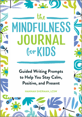 The Mindfulness Journal for Kids: Guided Writing Prompts to Help You Stay Calm, Positive, and Present Cover Image