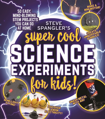 Steve Spangler's Super-Cool Science Experiments for Kids: 50 mind-blowing STEM projects you can do at home Cover Image
