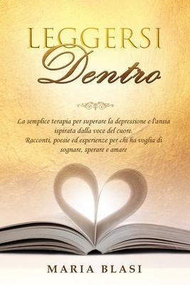 Leggersi Dentro: La semplice terapia per superare la depressione e l'ansia ispirata dalla voce del cuore. Racconti, poesie ed esperienz Cover Image