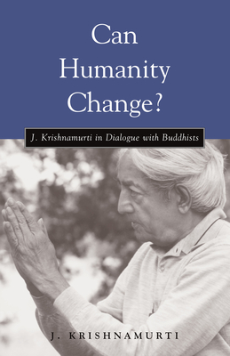 Can Humanity Change?: J. Krishnamurti in Dialogue with Buddhists Cover Image