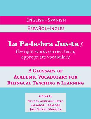 La Palabra Justa: An English-Spanish / Espanol-Ingles Glossary of Academic Vocabulary for Bilingual Teaching & Learning Cover Image