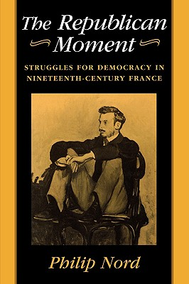 Republican Moment: Struggles for Democracy in Nineteenth-Century France Cover Image