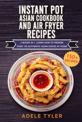 Instant Pot Asian Cookbook And Air Fryer Recipes: 2 Books In 1: Learn How To Prepare Over 150 Authentic Asian Dishes At Home Cover Image