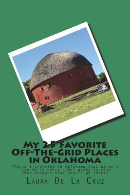 My 25 Favorite Off-The-Grid Places in Oklahoma: Places I traveled in Oklahoma that weren't invaded by every other wacky tourist that thought they shou Cover Image