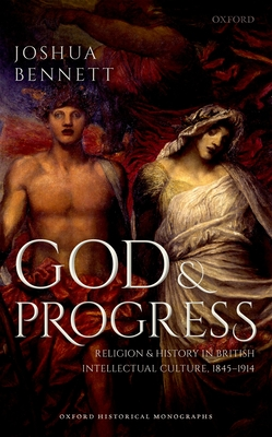 God and Progress: Religion and History in British Intellectual Culture, 1845 - 1914 (Oxford Historical Monographs) Cover Image