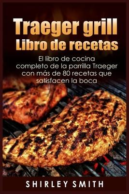 Traeger grill Libro de recetas: El libro de cocina completo de la parrilla Traeger con más de 80 recetas que satisfacen la boca Cover Image