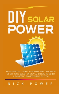 DIY Solar Power: The Essential Guide to Master the Operation of Off-Grid Solar Energy and How to Build a Domestic Photovoltaic System Cover Image