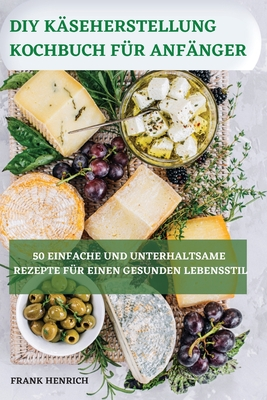 DIY Käseherstellung Kochbuch Für Anfänger 50 Einfache Und Unterhaltsame Rezepte Für Einen Gesunden Lebensstil Cover Image