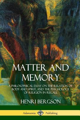 Matter and Memory: A Philosophical Essay on the Relation of Body and Spirit, and the Psychology of Religion in Recall Cover Image