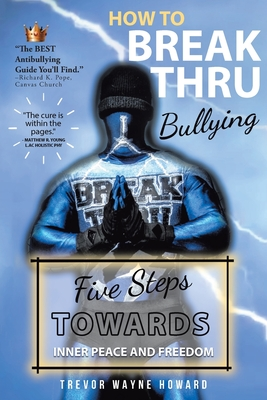 How to Break Thru Bullying: Five Steps Towards Inner Peace and Freedom Cover Image