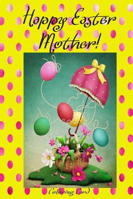 Happy Easter Mother! (Coloring Card): (Personalized Card) Inspirational Easter & Spring Messages, Wishes, & Greetings! Cover Image