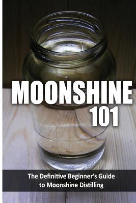 Moonshine 101: The Definitive Beginner's Guide to Moonshine Distilling Cover Image