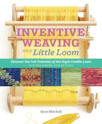 Inventive Weaving on a Little Loom: Discover the Full Potential of the Rigid-Heddle Loom, for Beginners and Beyond Cover Image