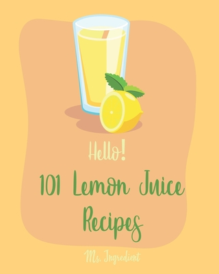 Hello! 101 Lemon Juice Recipes: Best Lemon Juice Cookbook Ever For Beginners [Loaf Cake Cookbook, Best Cupcake Recipe, Lemon Chicken Recipe, Grilling Cover Image