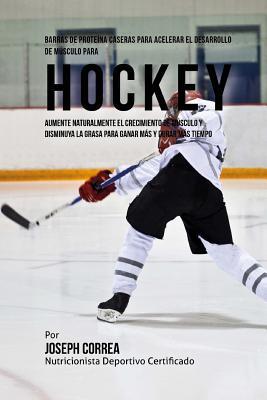 Barras de Proteina Caseras para Acelerar el Desarrollo de Musculo para Hockey: Aumente naturalmente el crecimiento de musculo y disminuya la grasa par Cover Image