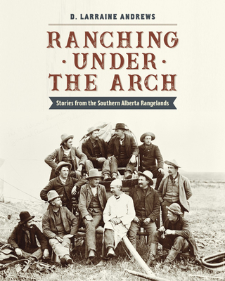 Ranching Under the Arch: Stories from the Southern Alberta Rangelands Cover Image