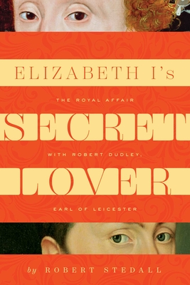 Elizabeth I's Secret Lover: The Royal Affair with Robert Dudley, Earl of Leicester Cover Image