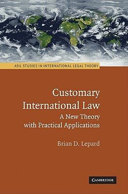 Customary International Law: A New Theory with Practical Applications (ASIL Studies in International Legal Theory) Cover Image